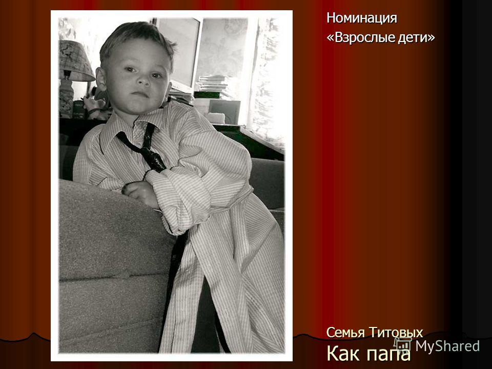Семья Титовых Как папа Номинация «Взрослые дети»