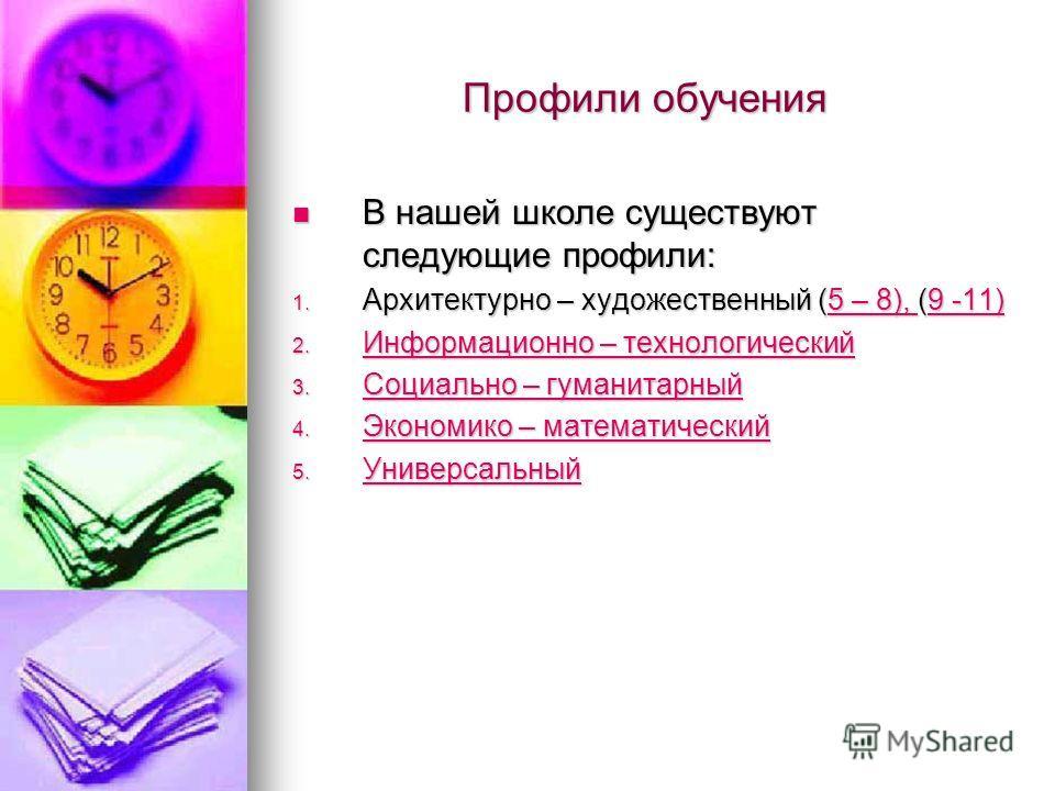 Профили обучения Профили обучения В нашей школе существуют следующие профили: В нашей школе существуют следующие профили: 1. Архитектурно – художественный (5 – 8), (9 -11) 5 – 8), 9 -11)5 – 8), 9 -11) 2. Информационно – технологический Информационно