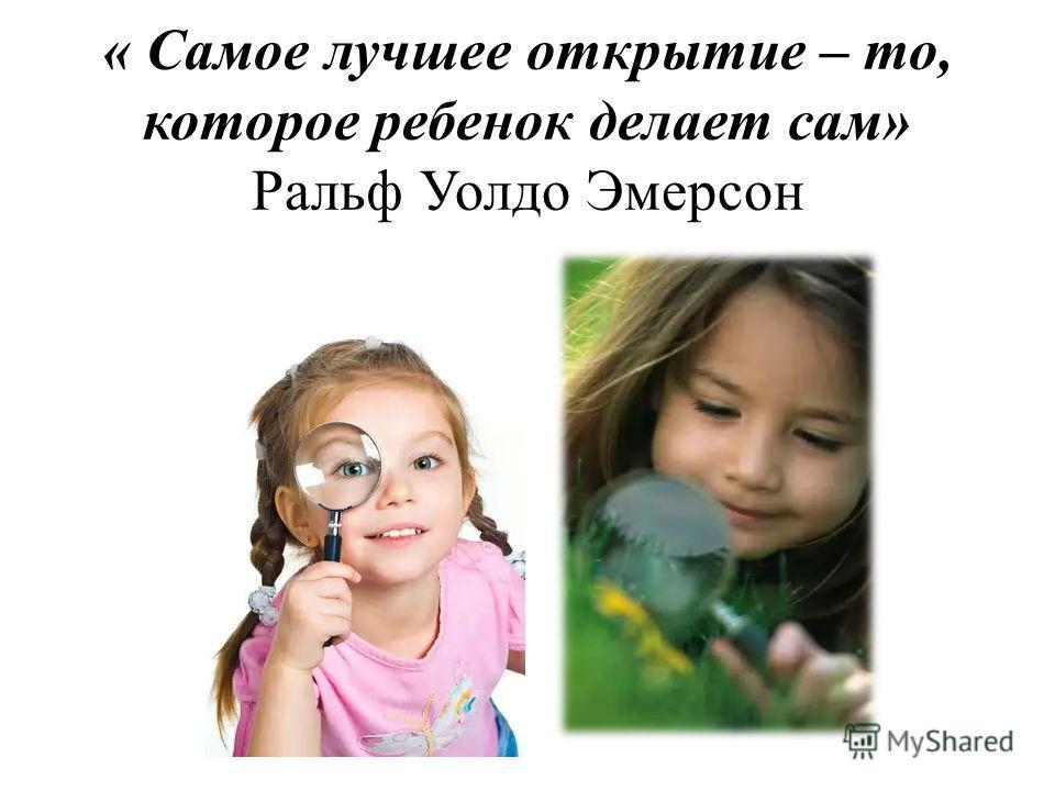 « Самое лучшее открытие – то, которое ребенок делает сам» Ральф Уолдо Эмерсон