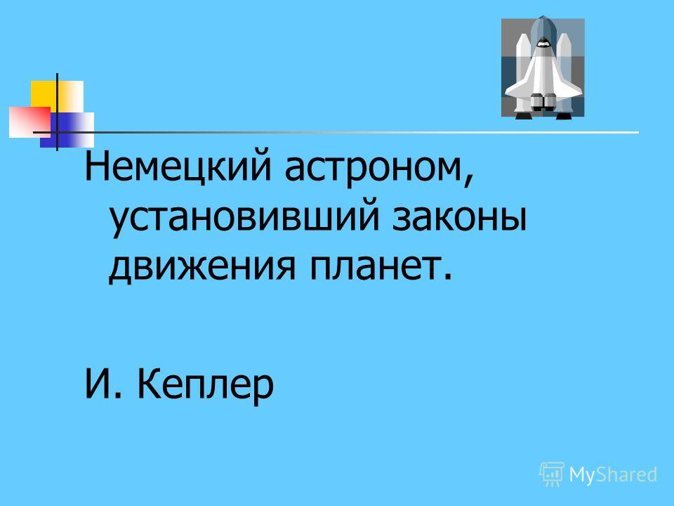 Немецкий астроном, установивший законы движения планет. И. Кеплер