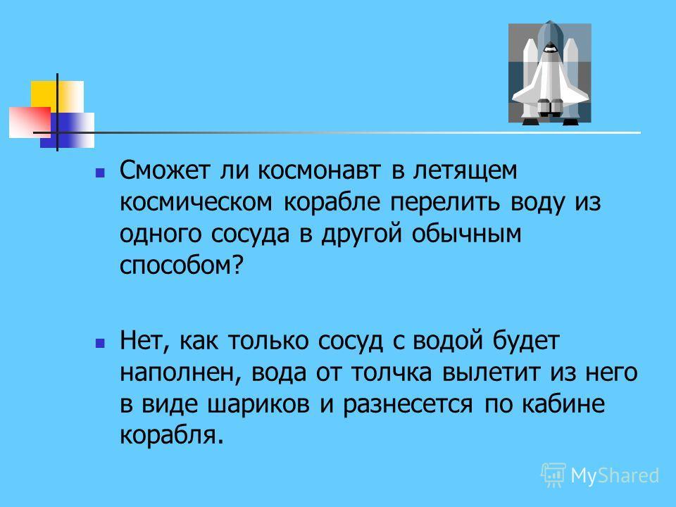 Сможет ли космонавт в летящем космическом корабле перелить воду из одного сосуда в другой обычным способом? Нет, как только сосуд с водой будет наполнен, вода от толчка вылетит из него в виде шариков и разнесется по кабине корабля.