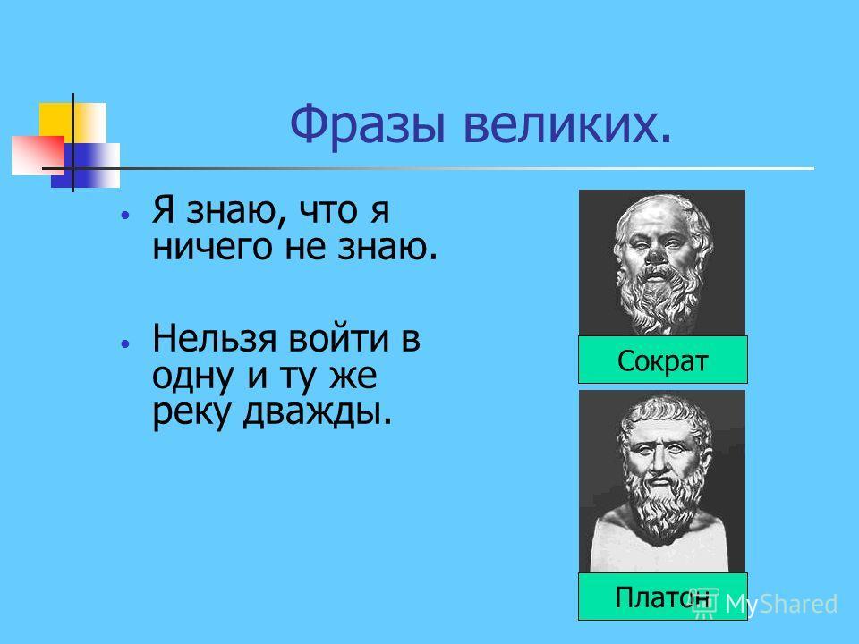 Фразы великих. Я знаю, что я ничего не знаю. Нельзя войти в одну и ту же реку дважды. Сократ Платон