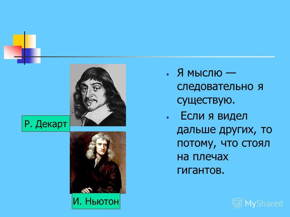 Я мыслю следовательно я существую. Если я видел дальше других, то потому, что стоял на плечах гигантов. Р. Декарт И. Ньютон
