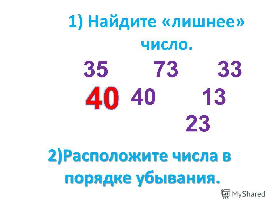 1) Найдите «лишнее» число. 35 73 33 40 13 23 2)Расположите числа в порядке убывания. порядке убывания.