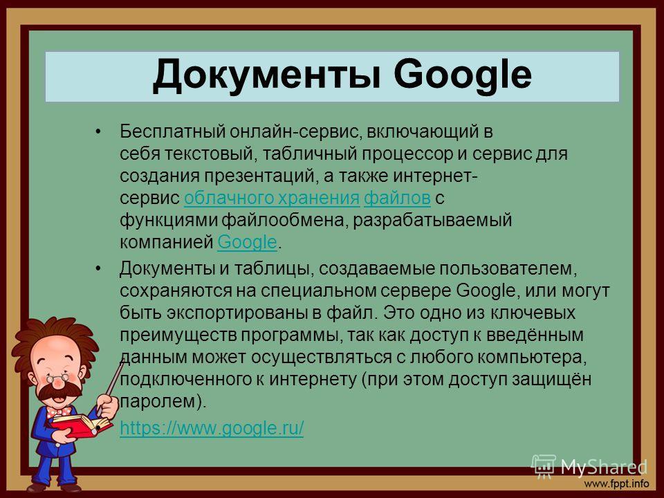 Бесплатный онлайн-сервис, включающий в себя текстовый, табличный процессор и сервис для создания презентаций, а также интернет- сервис облачного хранения файлов с функциями файлообмена, разрабатываемый компанией Google.облачного храненияфайловGoogle