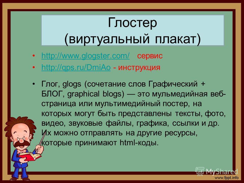 http://www.glogster.com/ сервисhttp://www.glogster.com/ http://qps.ru/DmiAo - инструкцияhttp://qps.ru/DmiAo Глог, glogs (сочетание слов Графический + БЛОГ, graphical blogs) это мульмедийная веб- страница или мультимедийный постер, на которых могут бы