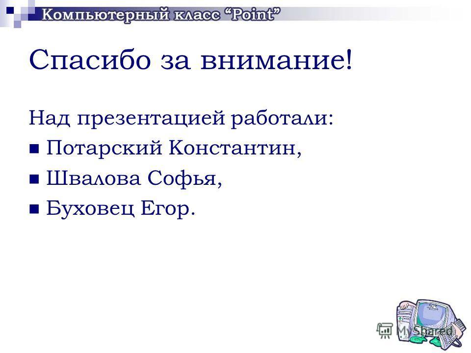 Спасибо за внимание! Над презентацией работали: Потарский Константин, Швалова Софья, Буховец Егор.