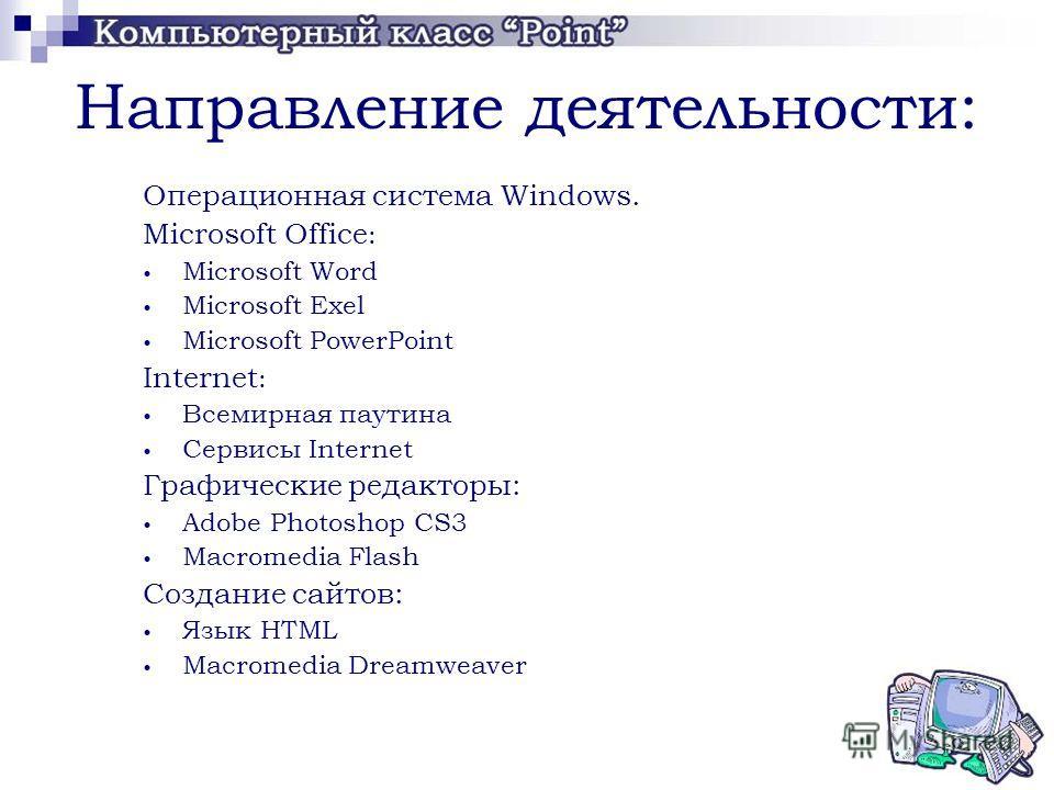 Направление деятельности: Операционная система Windows. Microsoft Office : Microsoft Word Microsoft Exel Microsoft PowerPoint Internet : Всемирная паутина Сервисы Internet Графические редакторы: Adobe Photoshop CS3 Macromedia Flash Создание сайтов: Я