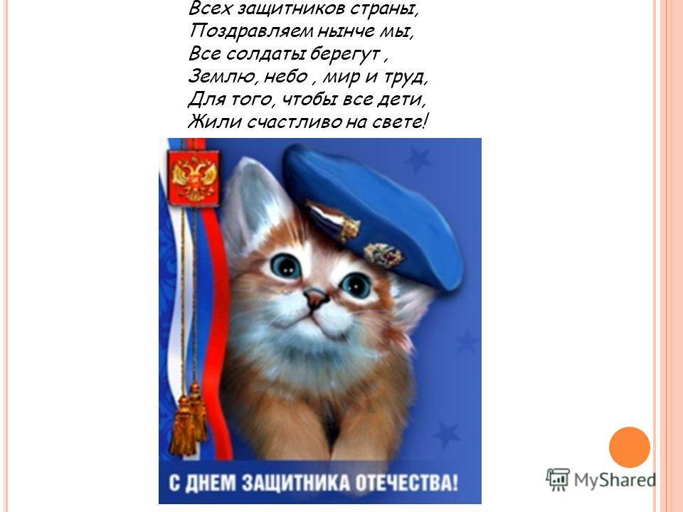 Всех защитников страны, Поздравляем нынче мы, Все солдаты берегут, Землю, небо, мир и труд, Для того, чтобы все дети, Жили счастливо на свете!