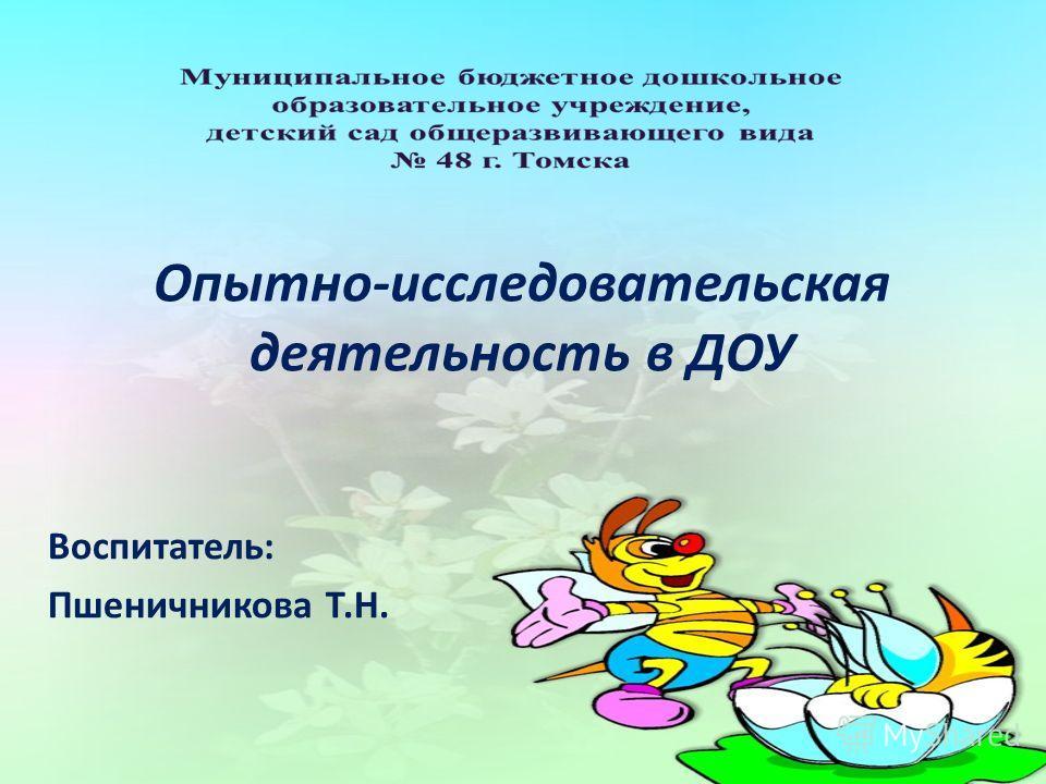 Опытно-исследовательская деятельность в ДОУ Воспитатель: Пшеничникова Т.Н.