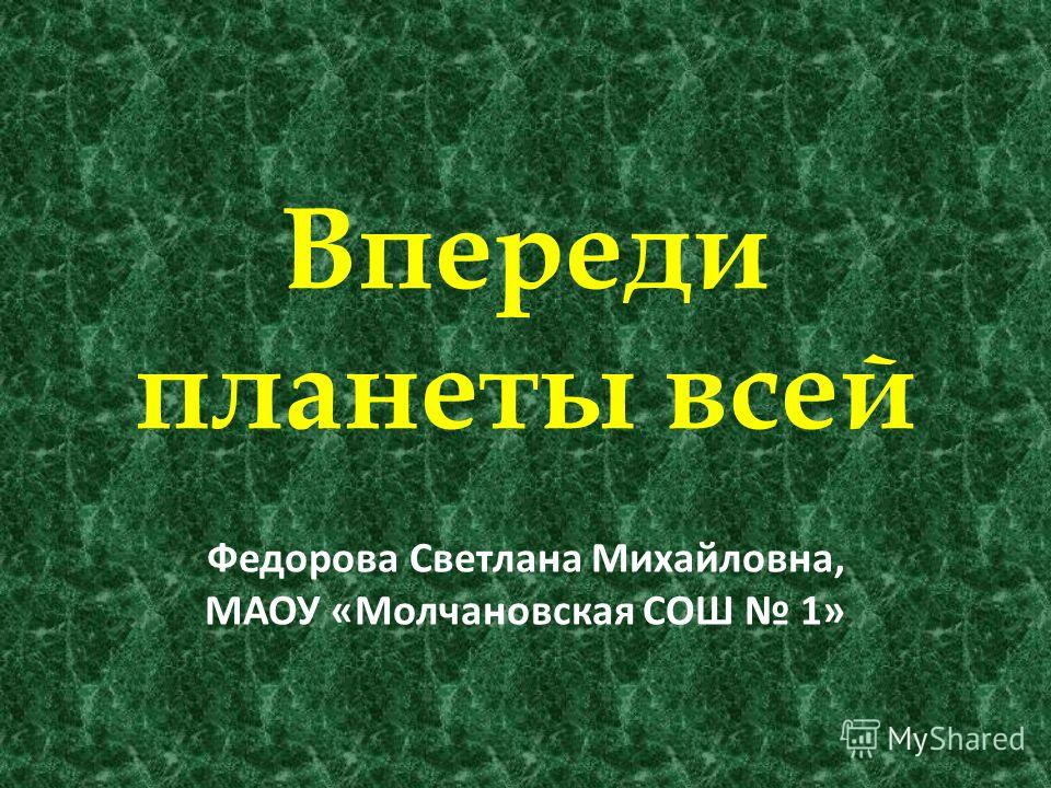 Впереди планеты всей Федорова Светлана Михайловна, МАОУ «Молчановская СОШ 1»