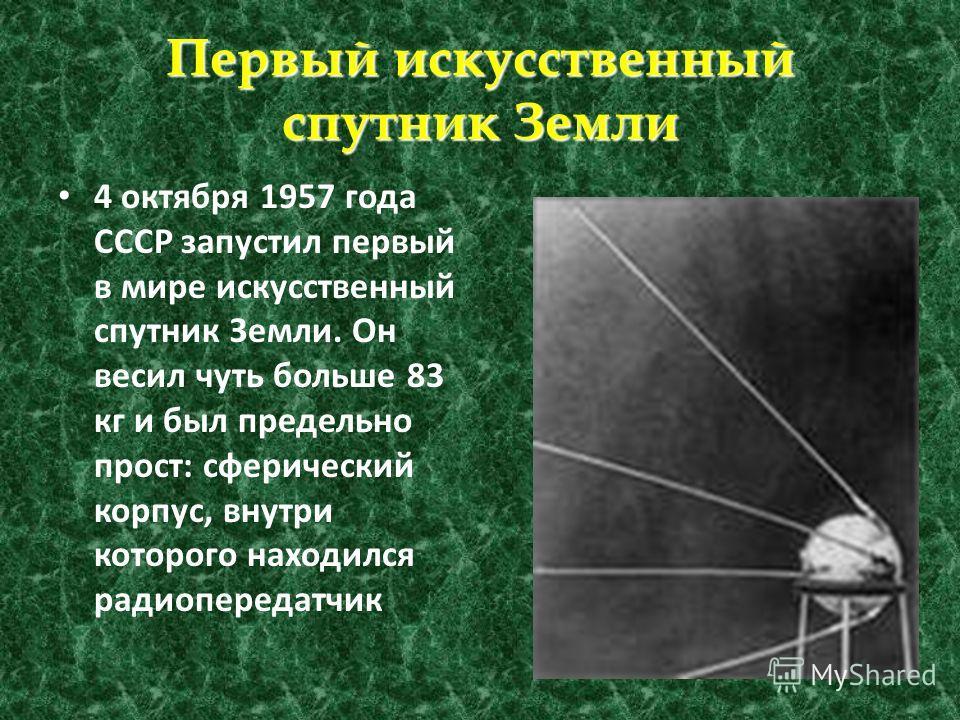 Первый искусственный спутник Земли 4 октября 1957 года СССР запустил первый в мире искусственный спутник Земли. Он весил чуть больше 83 кг и был предельно прост: сферический корпус, внутри которого находился радиопередатчик