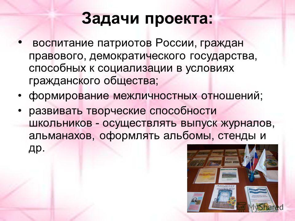 Задачи проекта: воспитание патриотов России, граждан правового, демократического государства, способных к социализации в условиях гражданского общества; формирование межличностных отношений; развивать творческие способности школьников - осуществлять