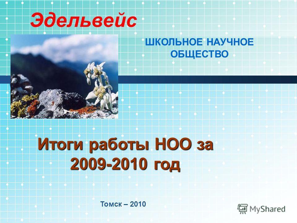 Итоги работы НОО за 2009-2010 год Томск – 2010 Эдельвейс ШКОЛЬНОЕ НАУЧНОЕ ОБЩЕСТВО
