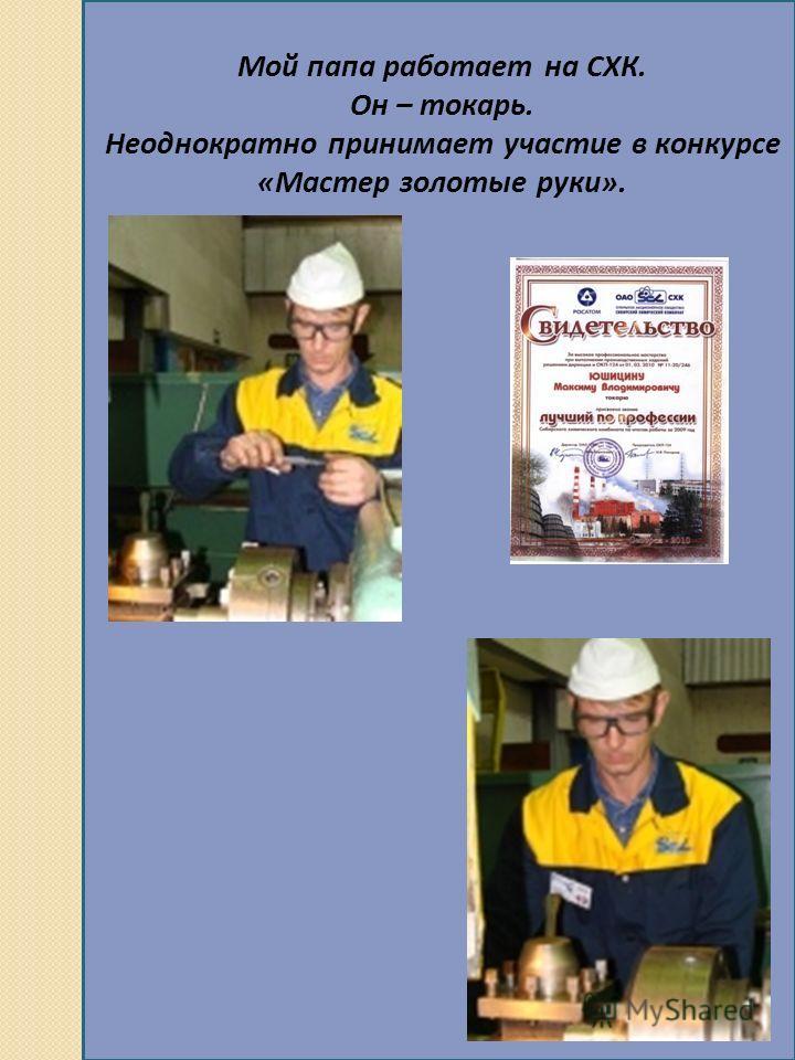 Мой папа работает на СХК. Он – токарь. Неоднократно принимает участие в конкурсе «Мастер золотые руки».