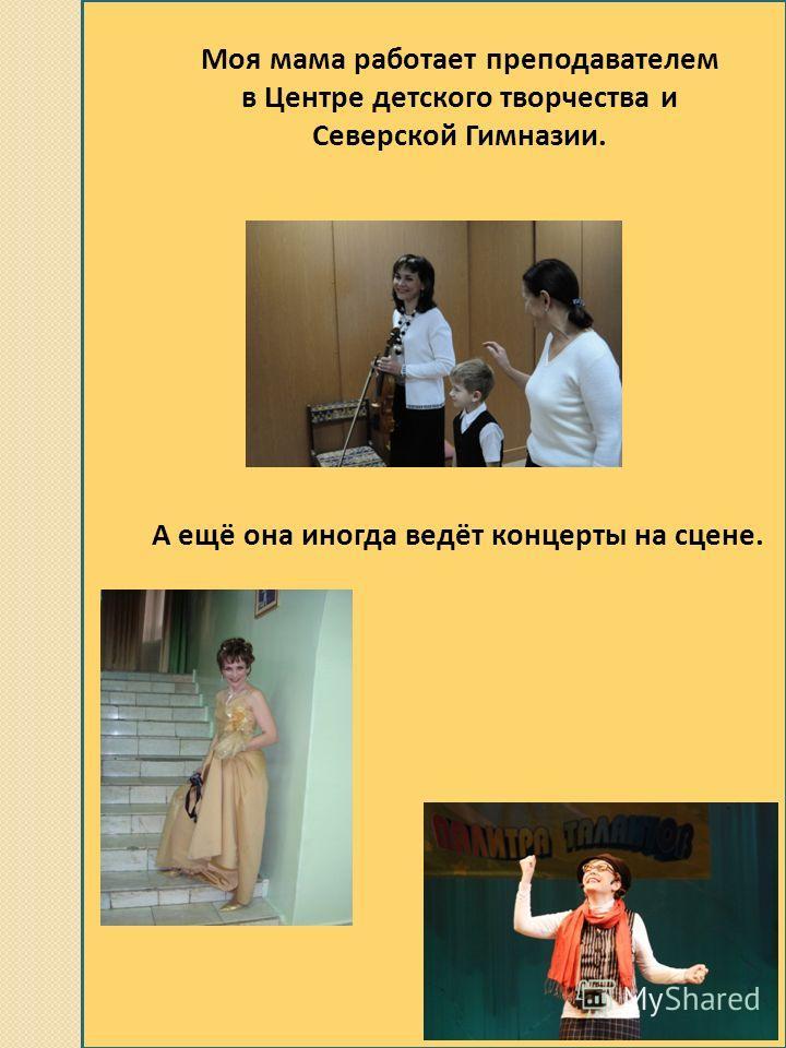 Моя мама работает преподавателем в Центре детского творчества и Северской Гимназии. А ещё она иногда ведёт концерты на сцене.
