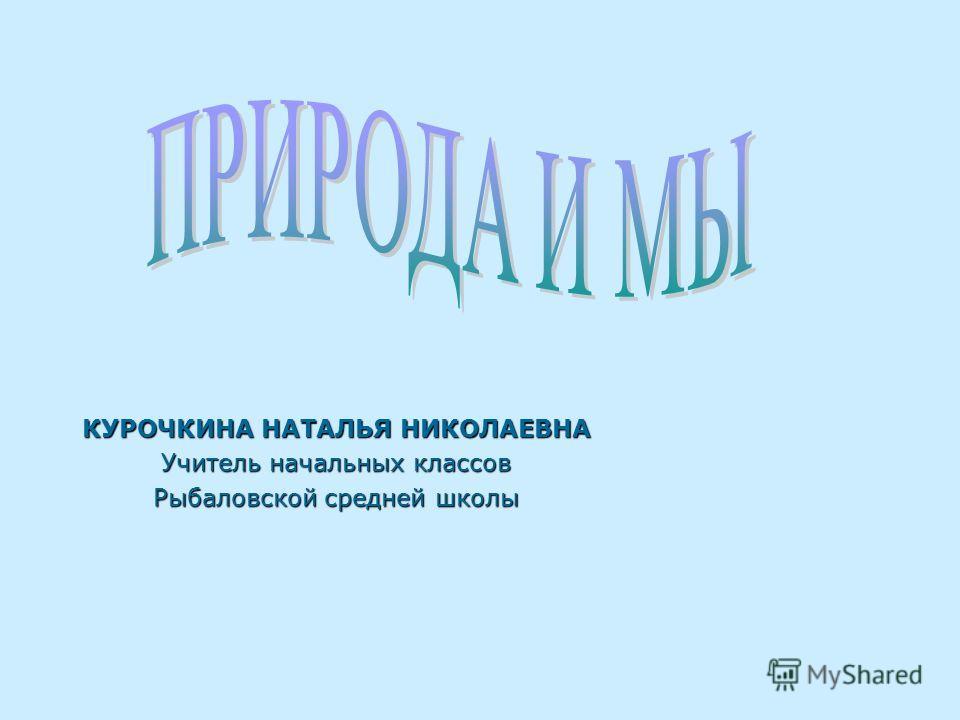 КУРОЧКИНА НАТАЛЬЯ НИКОЛАЕВНА Учитель начальных классов Рыбаловской средней школы
