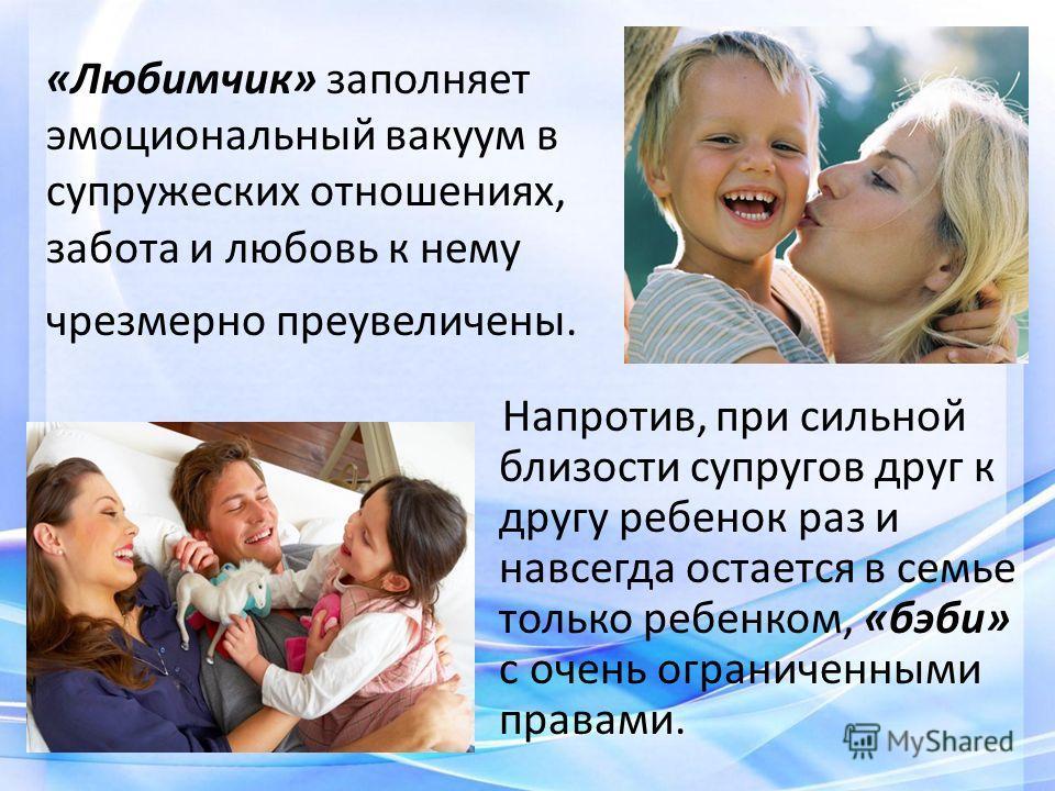 «Любимчик» заполняет эмоциональный вакуум в супружеских отношениях, забота и любовь к нему чрезмерно преувеличены. Напротив, при сильной близости супругов друг к другу ребенок раз и навсегда остается в семье только ребенком, «бэби» с очень ограниченн