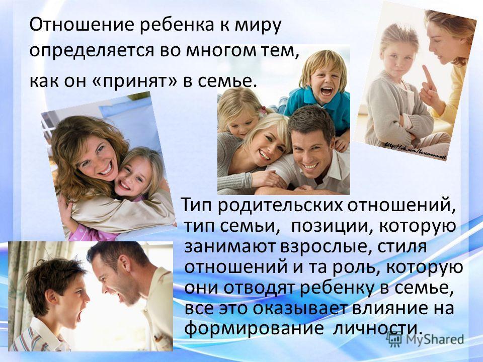 Отношение ребенка к миру определяется во многом тем, как он «принят» в семье. Тип родительских отношений, тип семьи, позиции, которую занимают взрослые, стиля отношений и та роль, которую они отводят ребенку в семье, все это оказывает влияние на форм