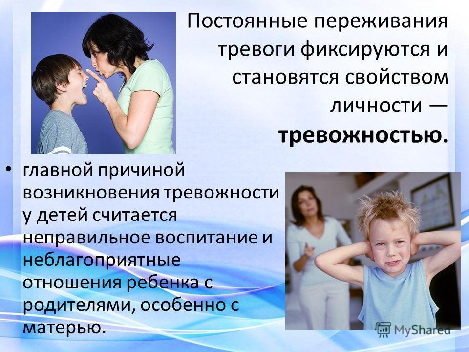 Постоянные переживания тревоги фиксируются и становятся свойством личности тревожностью. главной причиной возникновения тревожности у детей считается неправильное воспитание и неблагоприятные отношения ребенка с родителями, особенно с матерью.