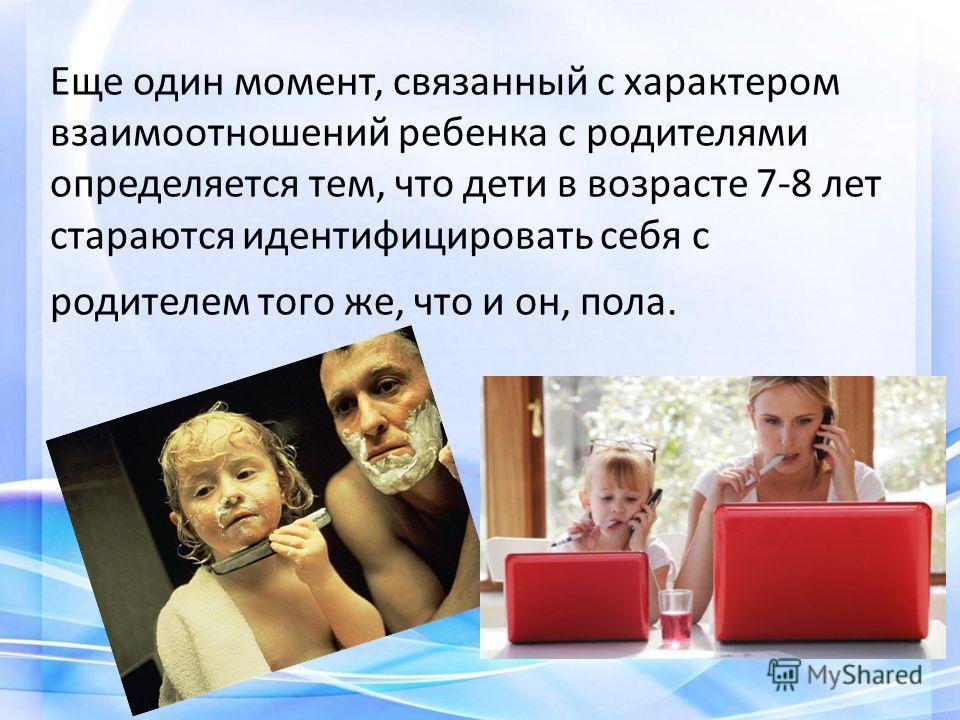 Еще один момент, связанный с характером взаимоотношений ребенка с родителями определяется тем, что дети в возрасте 7-8 лет стараются идентифицировать себя с родителем того же, что и он, пола.