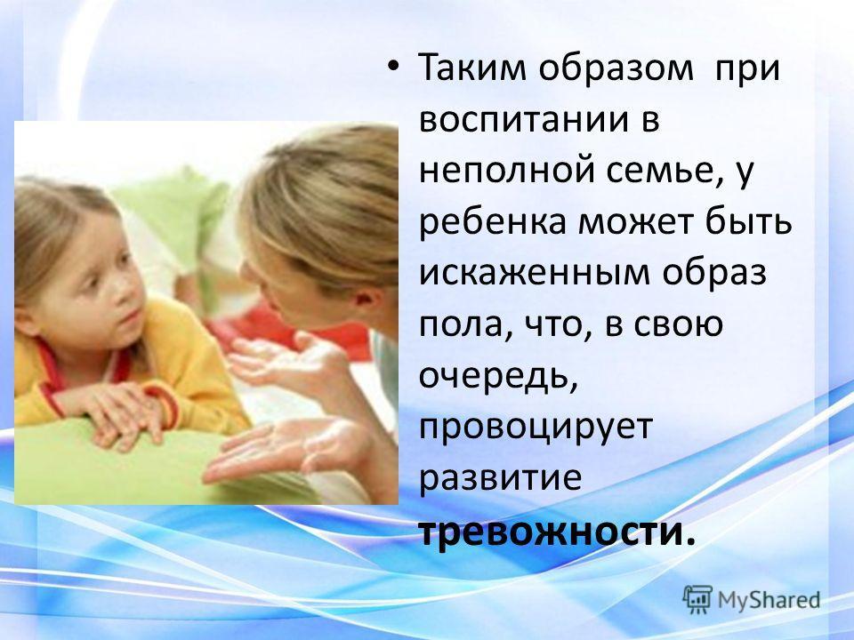 Таким образом при воспитании в неполной семье, у ребенка может быть искаженным образ пола, что, в свою очередь, провоцирует развитие тревожности.