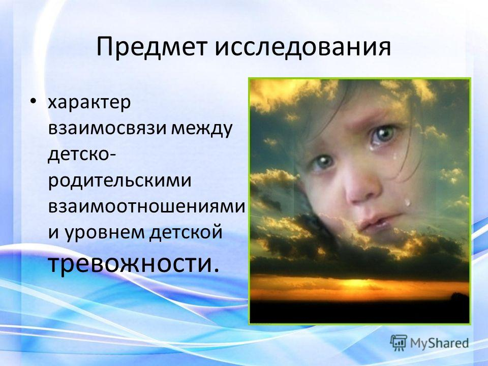 Предмет исследования характер взаимосвязи между детско- родительскими взаимоотношениями и уровнем детской тревожности.