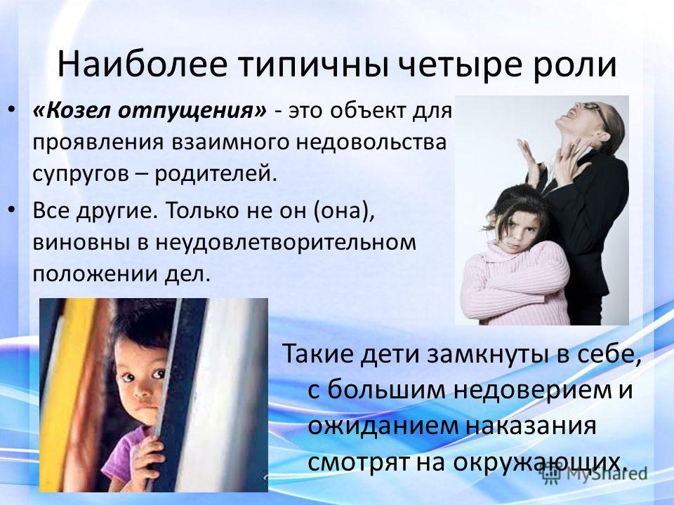 Наиболее типичны четыре роли «Козел отпущения» - это объект для проявления взаимного недовольства супругов – родителей. Все другие. Только не он (она), виновны в неудовлетворительном положении дел. Такие дети замкнуты в себе, с большим недоверием и о