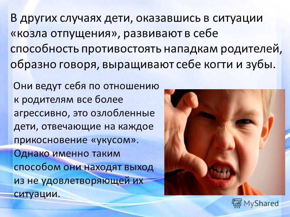 В других случаях дети, оказавшись в ситуации «козла отпущения», развивают в себе способность противостоять нападкам родителей, образно говоря, выращивают себе когти и зубы. Они ведут себя по отношению к родителям все более агрессивно, это озлобленные