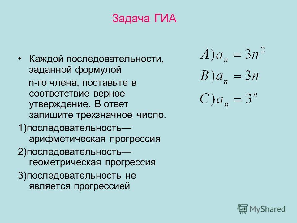 Задача ГИА Каждой последовательности, заданной формулой n-го члена, поставьте в соответствие верное утверждение. В ответ запишите трехзначное число. 1)последовательность арифметическая прогрессия 2)последовательность геометрическая прогрессия 3)после