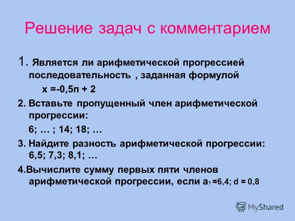 Решение задач с комментарием 1. Является ли арифметической прогрессией последовательность, заданная формулой х =-0,5п + 2 2. Вставьте пропущенный член арифметической прогрессии: 6; … ; 14; 18; … 3. Найдите разность арифметической прогрессии: 6,5; 7,3