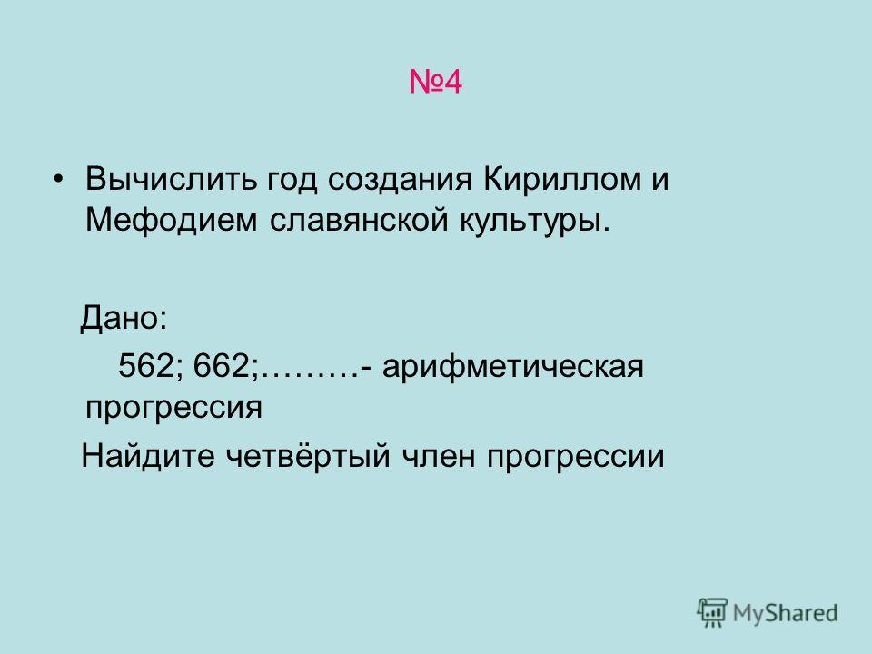 4 Вычислить год создания Кириллом и Мефодием славянской культуры. Дано: 562; 662;………- арифметическая прогрессия Найдите четвёртый член прогрессии