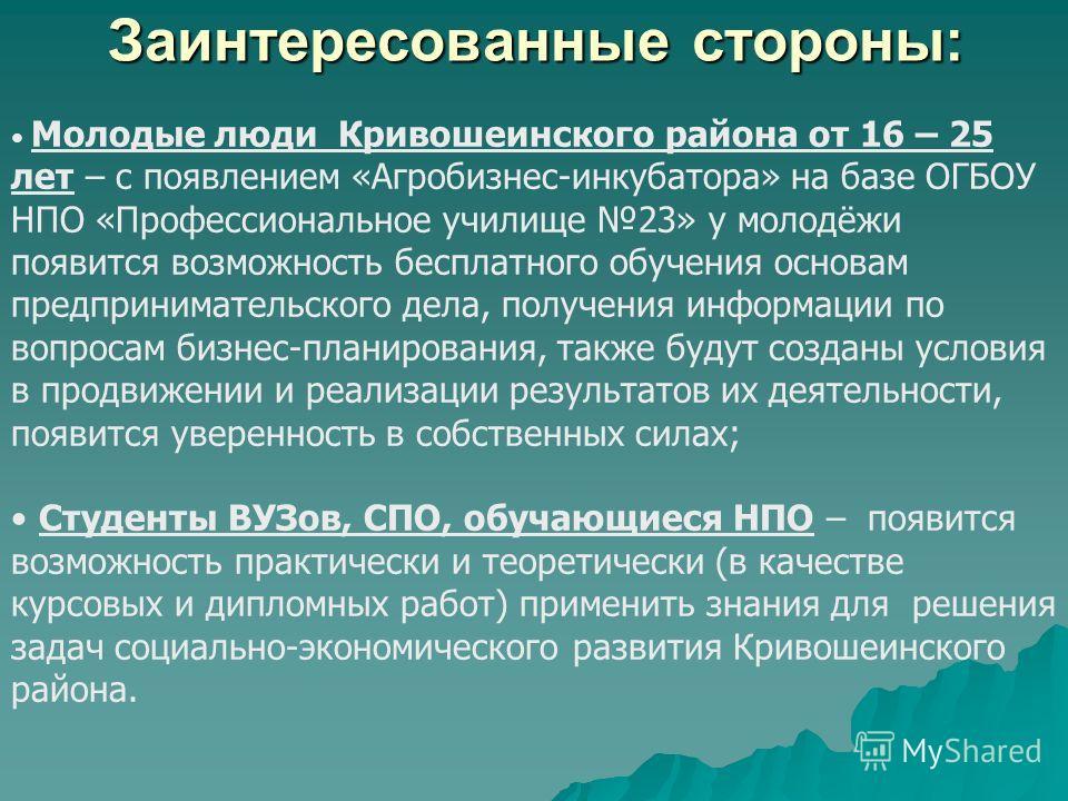 Заинтересованные стороны: Молодые люди Кривошеинского района от 16 – 25 лет – с появлением «Агробизнес-инкубатора» на базе ОГБОУ НПО «Профессиональное училище 23» у молодёжи появится возможность бесплатного обучения основам предпринимательского дела,