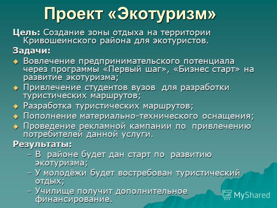 Проект «Экотуризм» Цель: Создание зоны отдыха на территории Кривошеинского района для экотуристов. Задачи: Вовлечение предпринимательского потенциала через программы «Первый шаг», «Бизнес старт» на развитие экотуризма; Вовлечение предпринимательского