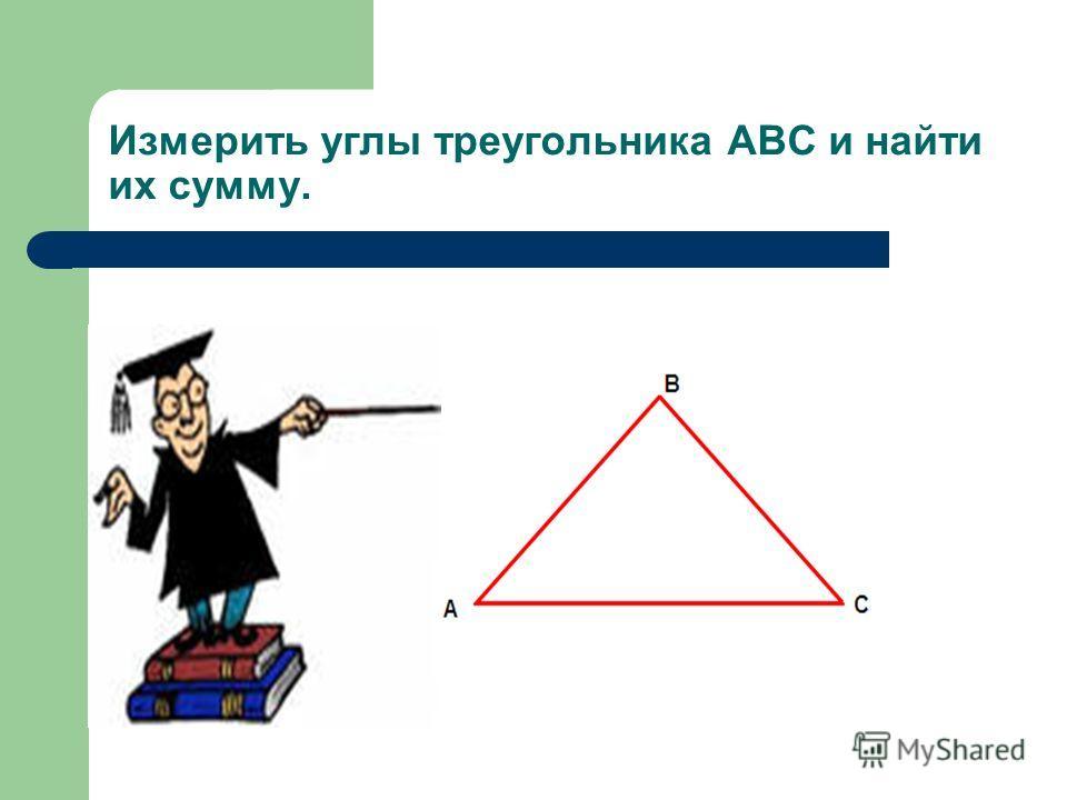 Измерить углы треугольника АВС и найти их сумму.
