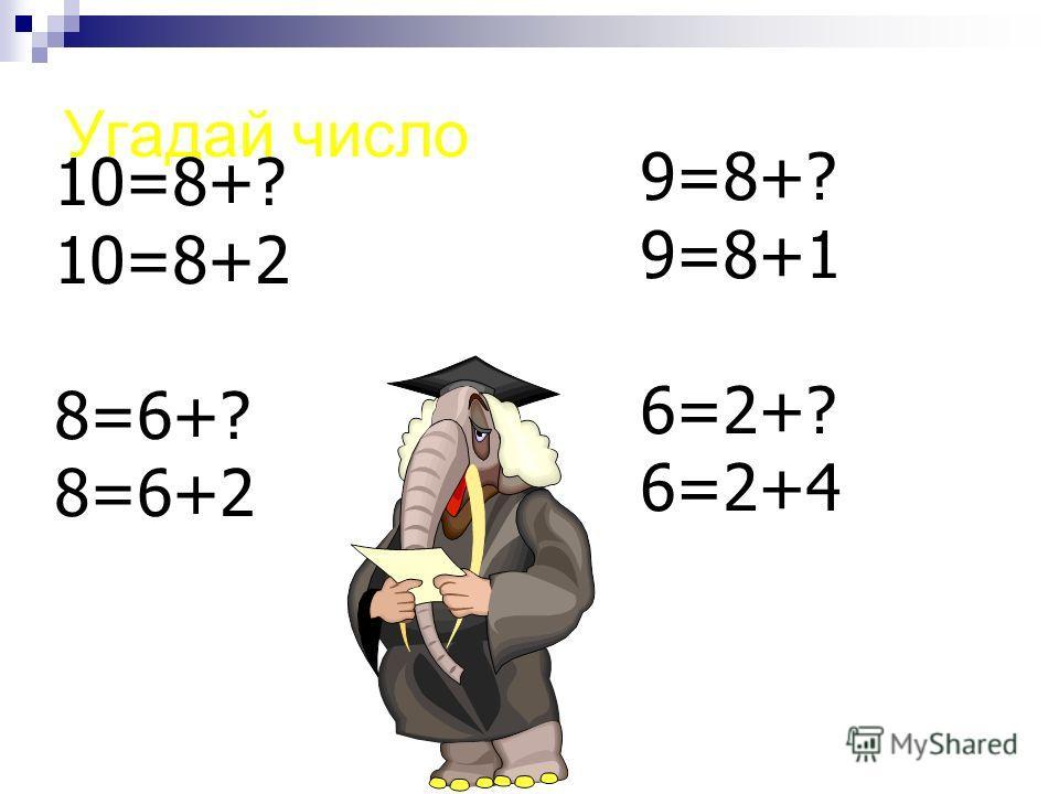 Угадай число 10=8+? 10=8+2 8=6+? 8=6+2 9=8+? 9=8+1 6=2+? 6=2+4