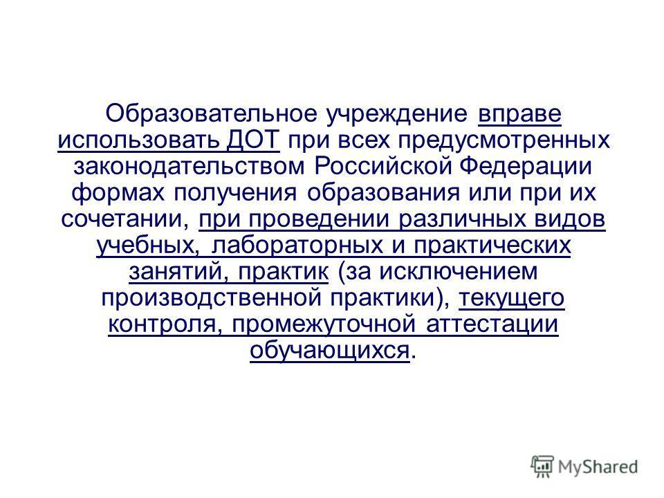 Образовательное учреждение вправе использовать ДОТ при всех предусмотренных законодательством Российской Федерации формах получения образования или при их сочетании, при проведении различных видов учебных, лабораторных и практических занятий, практик