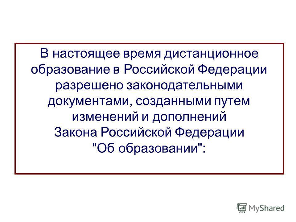 В настоящее время дистанционное образование в Российской Федерации разрешено законодательными документами, созданными путем изменений и дополнений Закона Российской Федерации Об образовании: