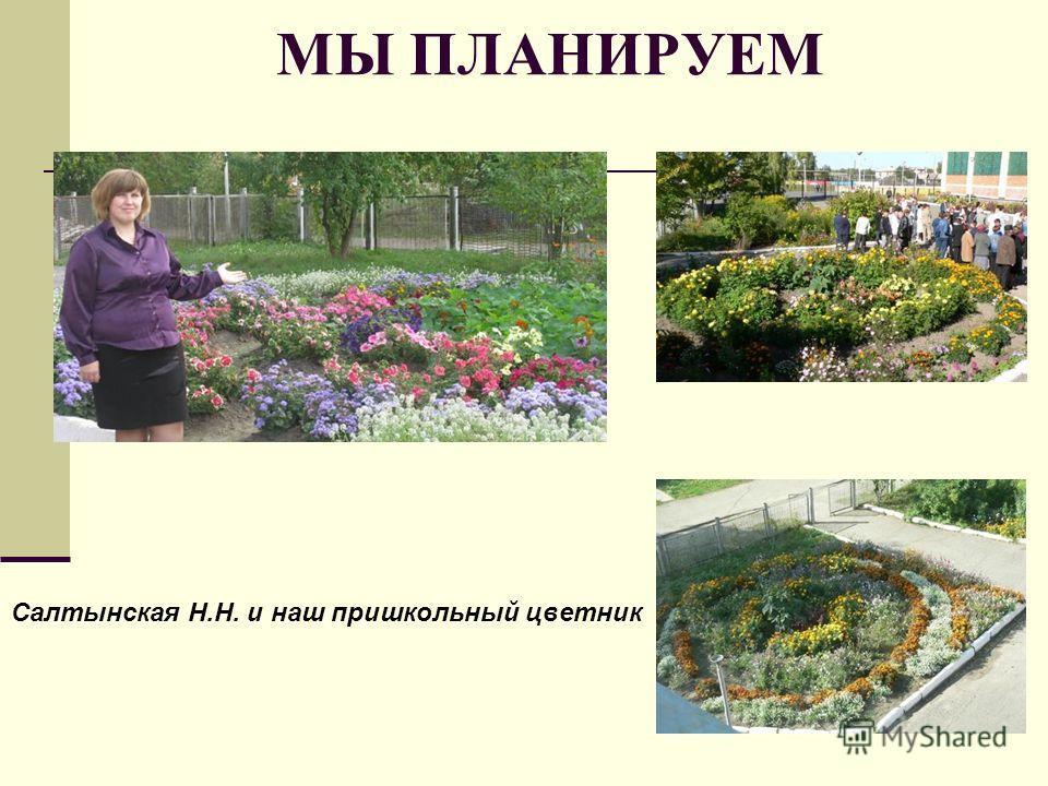 МЫ ПЛАНИРУЕМ Салтынская Н.Н. и наш пришкольный цветник