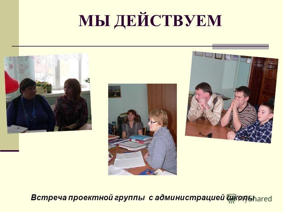 МЫ ДЕЙСТВУЕМ Встреча проектной группы с администрацией школы