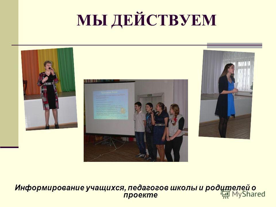 МЫ ДЕЙСТВУЕМ Информирование учащихся, педагогов школы и родителей о проекте