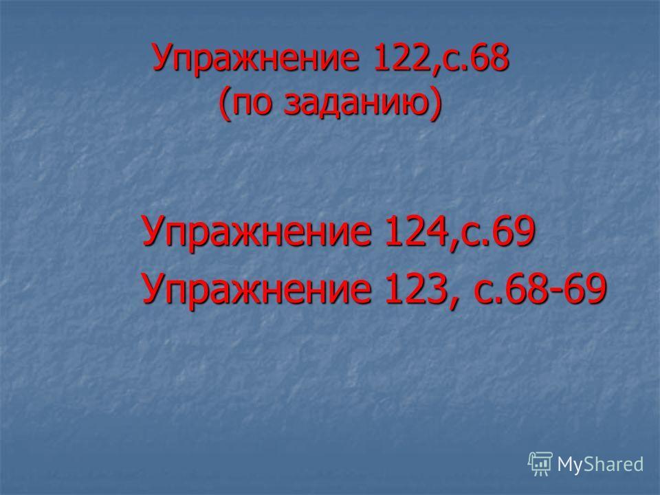 Упражнение 122,с.68 (по заданию) Упражнение 124,с.69 Упражнение 124,с.69 Упражнение 123, с.68-69 Упражнение 123, с.68-69