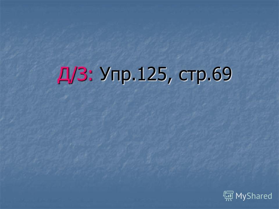 Д/З: Упр.125, стр.69 Д/З: Упр.125, стр.69