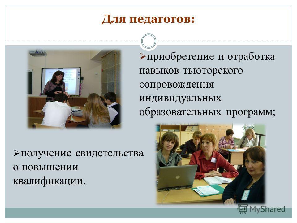 Для педагогов: приобретение и отработка навыков тьюторского сопровождения индивидуальных образовательных программ; получение свидетельства о повышении квалификации.