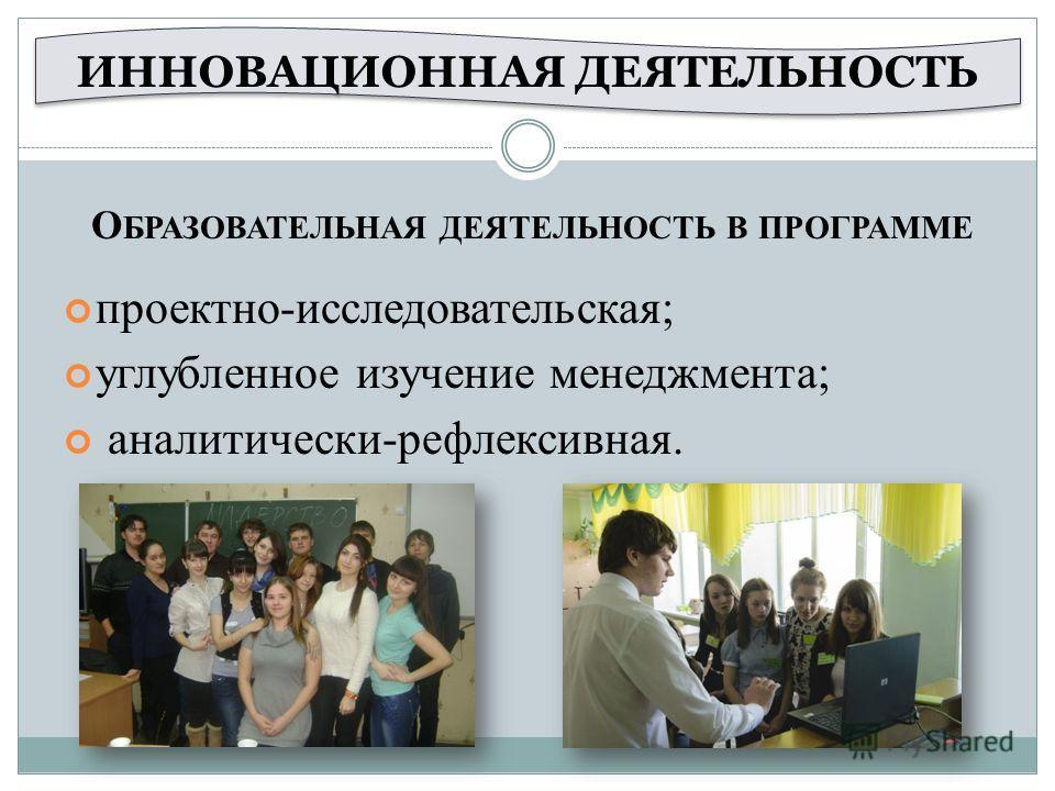 проектно-исследовательская; углубленное изучение менеджмента; аналитически-рефлексивная. ИННОВАЦИОННАЯ ДЕЯТЕЛЬНОСТЬ О БРАЗОВАТЕЛЬНАЯ ДЕЯТЕЛЬНОСТЬ В ПРОГРАММЕ