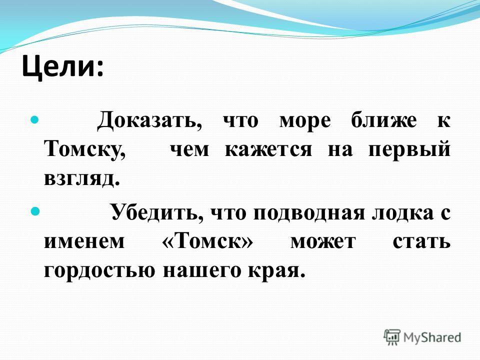 Цели: Доказать, что море ближе к Томску, чем кажется на первый взгляд. Убедить, что подводная лодка с именем «Томск» может стать гордостью нашего края.