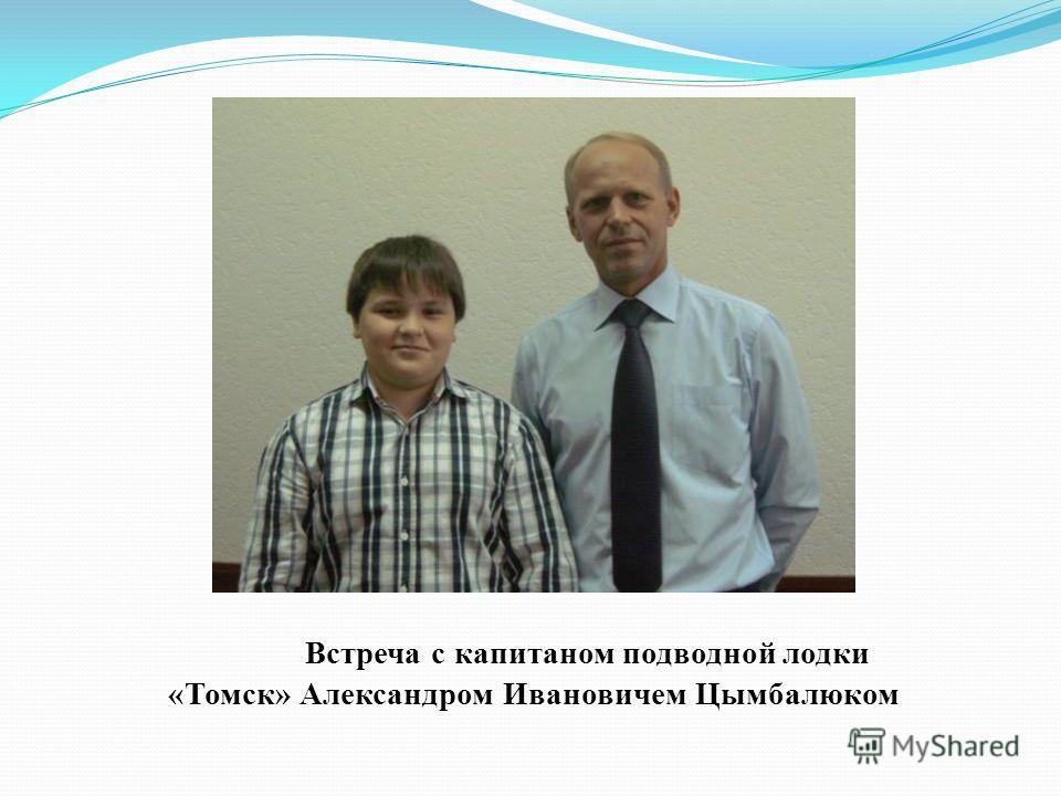 Встреча с капитаном подводной лодки «Томск» Александром Ивановичем Цымбалюком