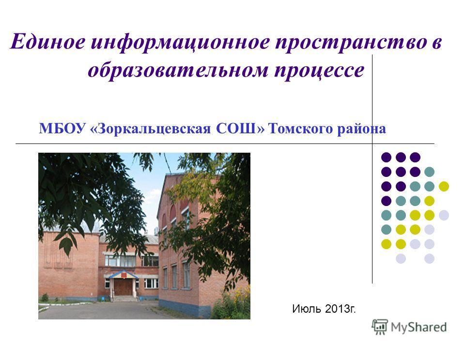 Единое информационное пространство в образовательном процессе МБОУ «Зоркальцевская СОШ» Томского района Июль 2013г.