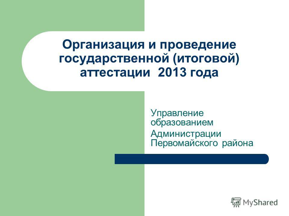 Организация и проведение государственной (итоговой) аттестации 2013 года Управление образованием Администрации Первомайского района