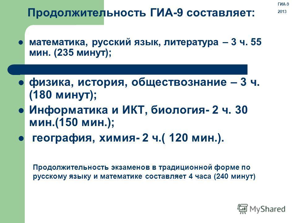 Продолжительность ГИА-9 составляет: математика, русский язык, литература – 3 ч. 55 мин. (235 минут); физика, история, обществознание – 3 ч. (180 минут); Информатика и ИКТ, биология- 2 ч. 30 мин.(150 мин.); география, химия- 2 ч.( 120 мин.). Продолжит